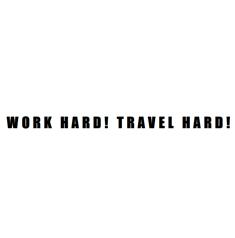 Work Hard! Travel Hard!